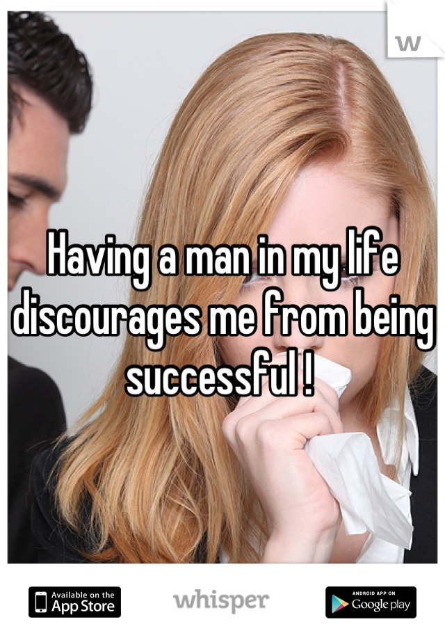 Having a man in my life discourages me from being successful !
