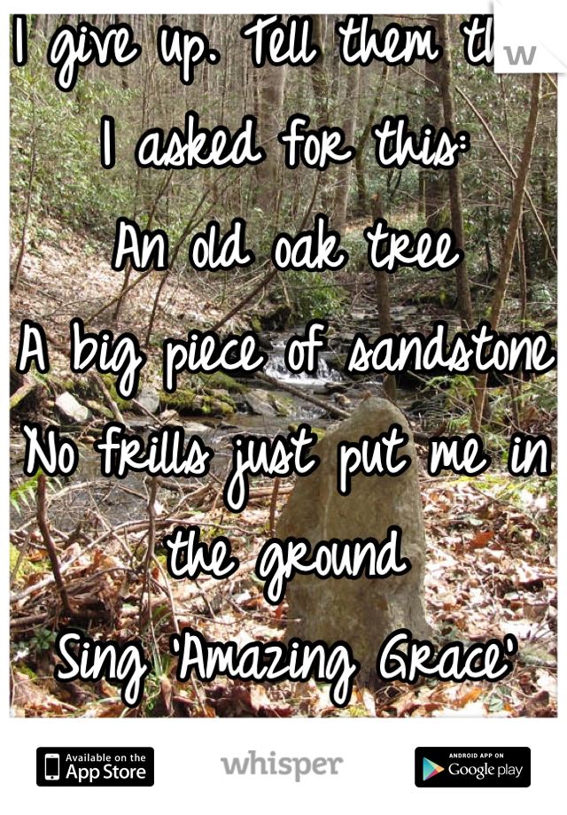 I give up. Tell them that I asked for this: An old oak tree A big piece of sandstone No frills just put me in the ground Sing 'Amazing Grace' Go away & let me R.I.P.