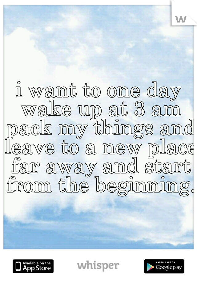 i want to one day wake up at 3 am pack my things and leave to a new place far away and start from the beginning.