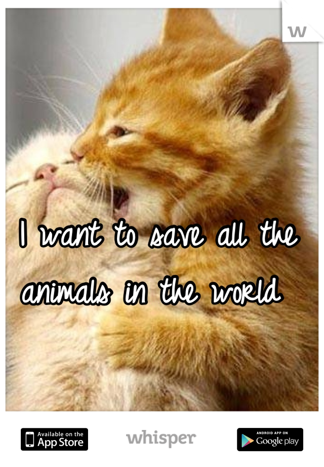 I want to save all the animals in the world