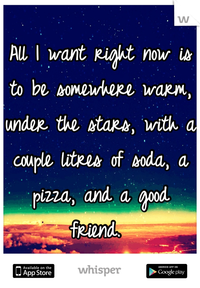All I want right now is to be somewhere warm, under the stars, with a couple litres of soda, a pizza, and a good friend.