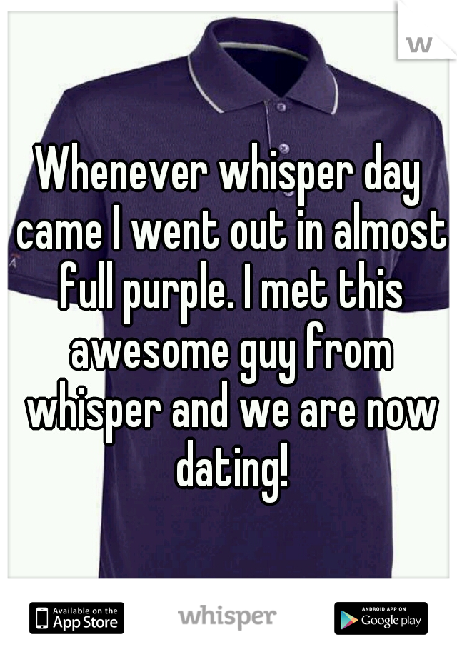 Whenever whisper day came I went out in almost full purple. I met this awesome guy from whisper and we are now dating!