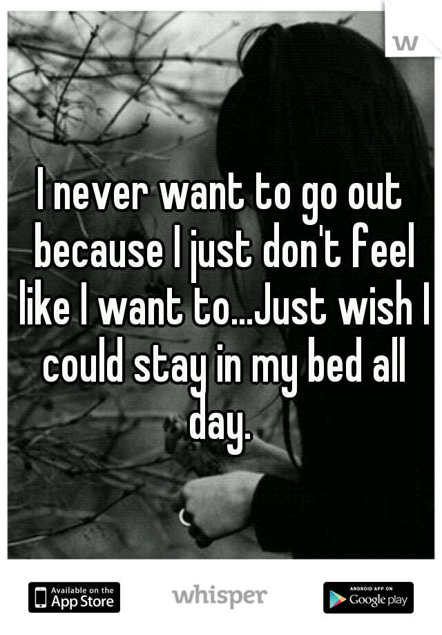 I never want to go out because I just don't feel like I want to...Just wish I could stay in my bed all day.