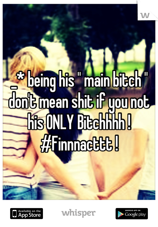 """_* being his """" main bitch """" don't mean shit if you not his ONLY Bitchhhh ! #Finnnacttt !"""