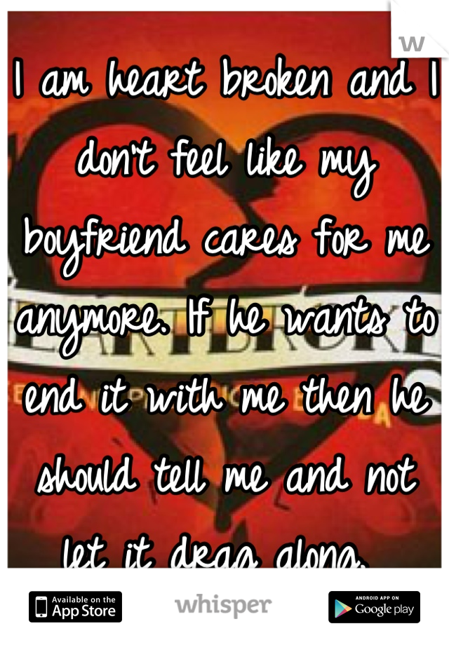 I am heart broken and I don't feel like my boyfriend cares for me anymore. If he wants to end it with me then he should tell me and not let it drag along.