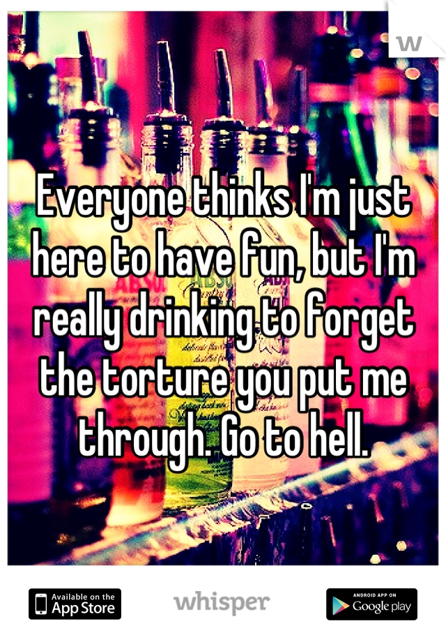 Everyone thinks I'm just here to have fun, but I'm really drinking to forget the torture you put me through. Go to hell.
