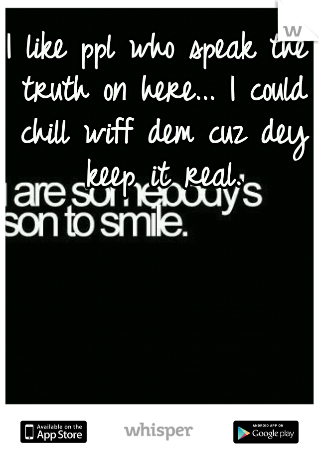 I like ppl who speak the truth on here... I could chill wiff dem cuz dey keep it real.