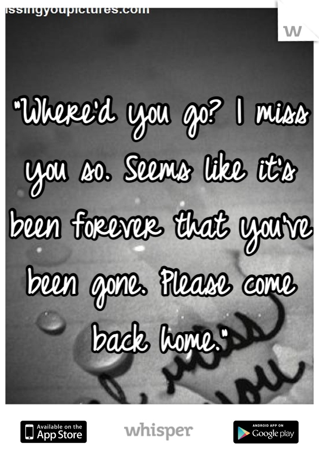 """Where'd you go? I miss you so. Seems like it's been forever that you've been gone. Please come back home."""