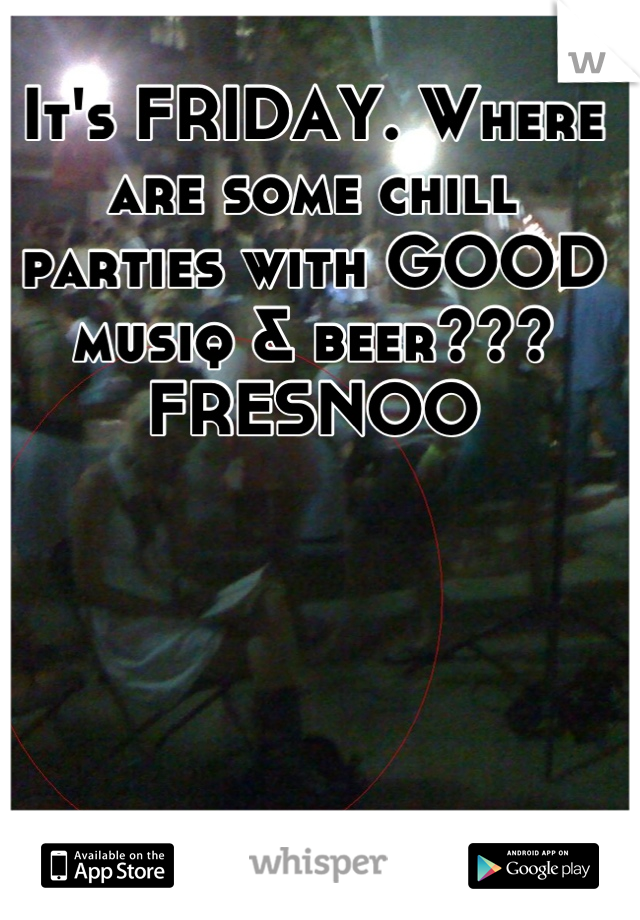 It's FRIDAY. Where are some chill parties with GOOD musiq & beer??? FRESNOO