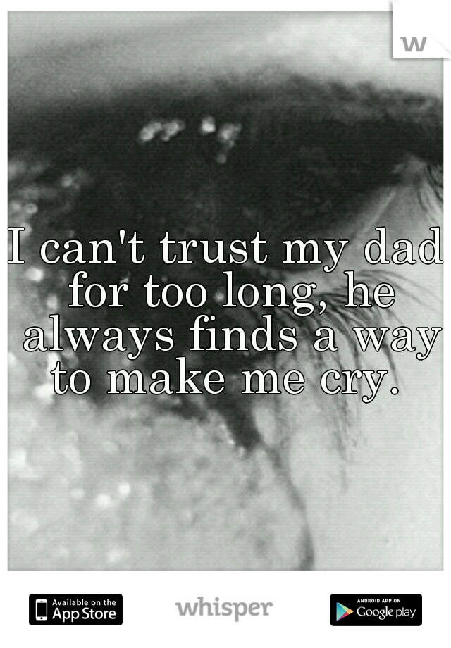 I can't trust my dad for too long, he always finds a way to make me cry.