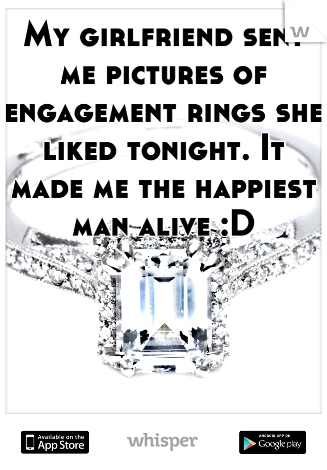 My girlfriend sent me pictures of engagement rings she liked tonight. It made me the happiest man alive :D