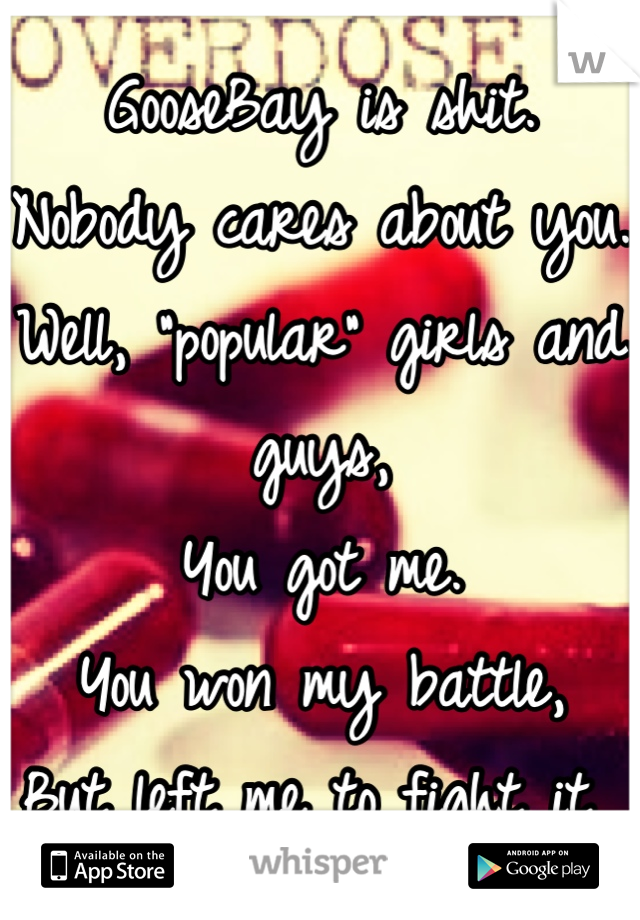 """GooseBay is shit. Nobody cares about you. Well, """"popular"""" girls and guys, You got me.  You won my battle,  But left me to fight it"""