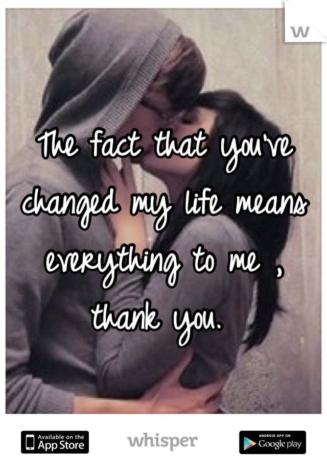 The fact that you've changed my life means everything to me , thank you.