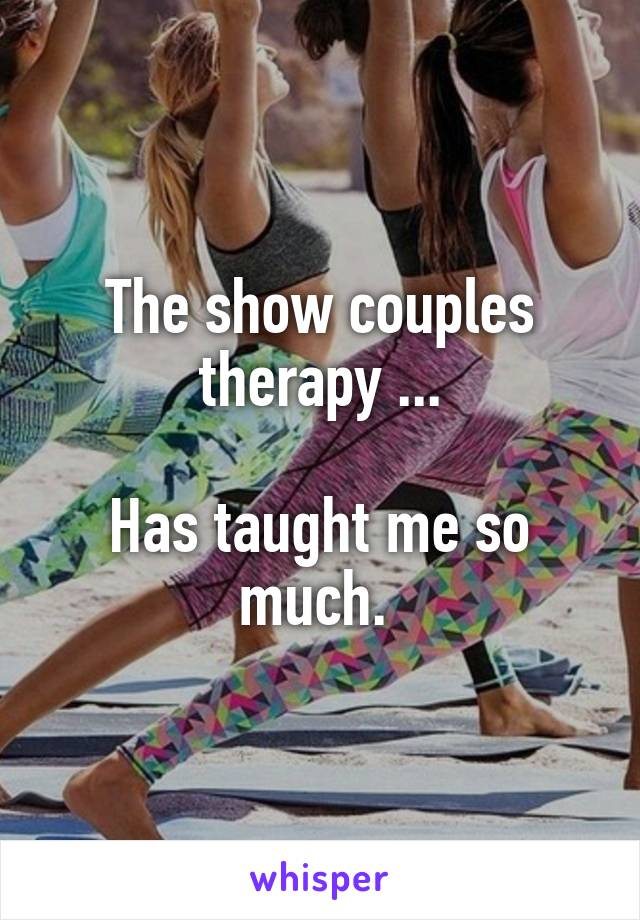 The show couples therapy ...  Has taught me so much.