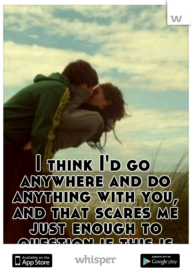 I think I'd go anywhere and do anything with you, and that scares me just enough to question if this is right for us.