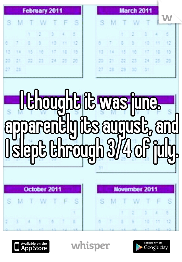 I thought it was june. apparently its august, and I slept through 3/4 of july.