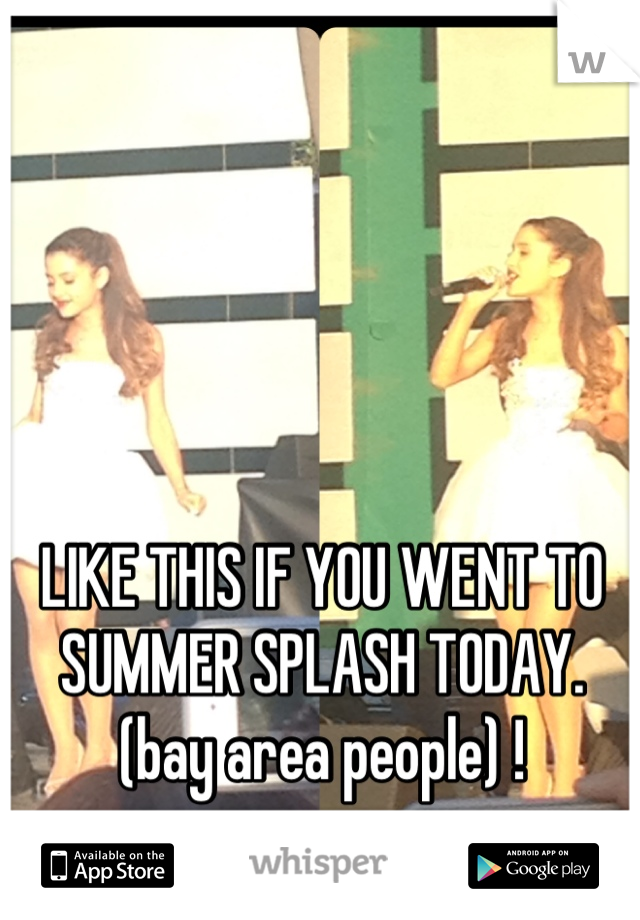 LIKE THIS IF YOU WENT TO SUMMER SPLASH TODAY. (bay area people) !