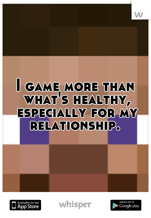 I game more than what's healthy, especially for my relationship.