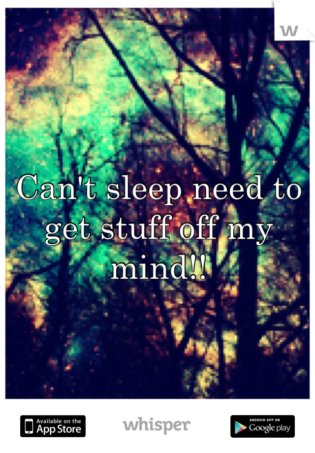Can't sleep need to get stuff off my mind!!