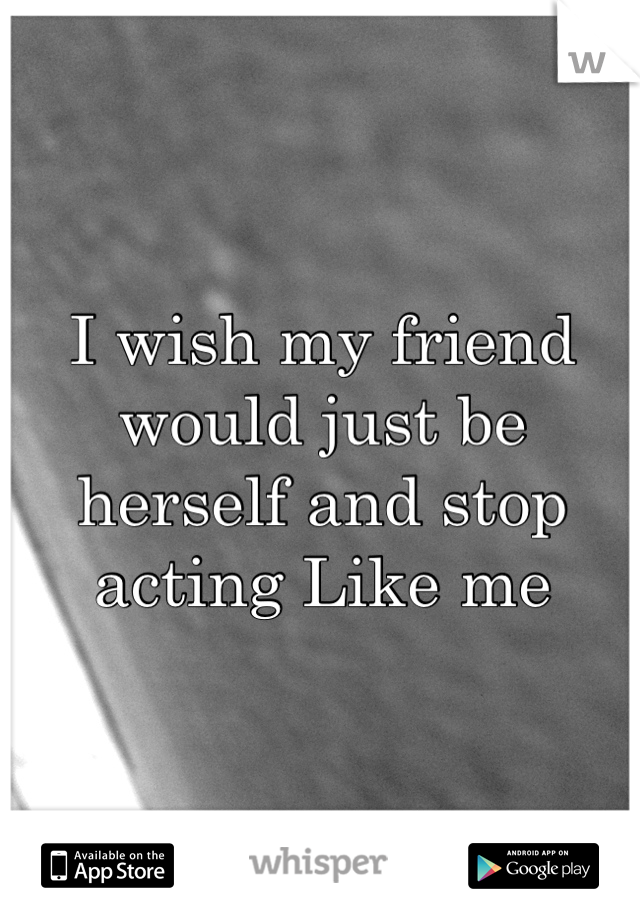 I wish my friend would just be herself and stop acting Like me