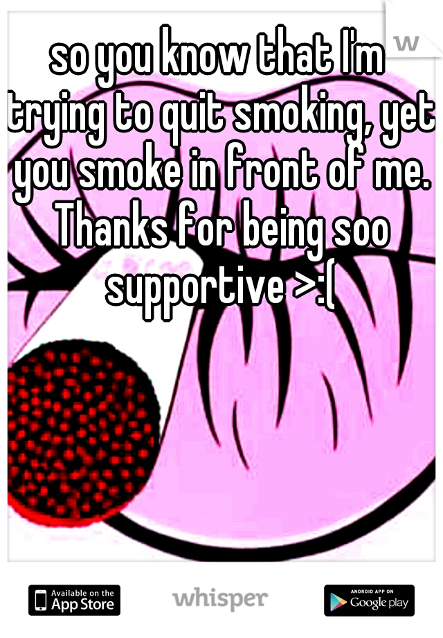 so you know that I'm trying to quit smoking, yet you smoke in front of me. Thanks for being soo supportive >:(