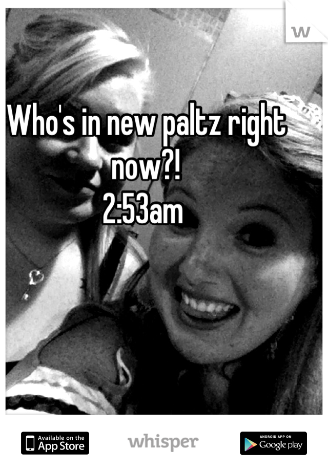Who's in new paltz right now?!  2:53am