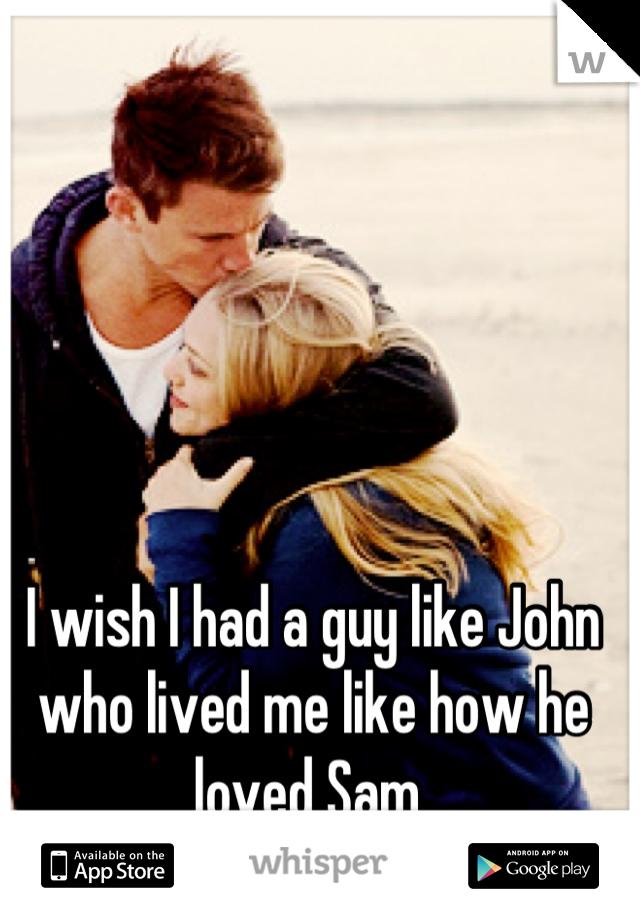 I wish I had a guy like John who lived me like how he loved Sam