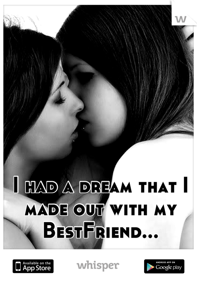 I had a dream that I made out with my BestFriend...