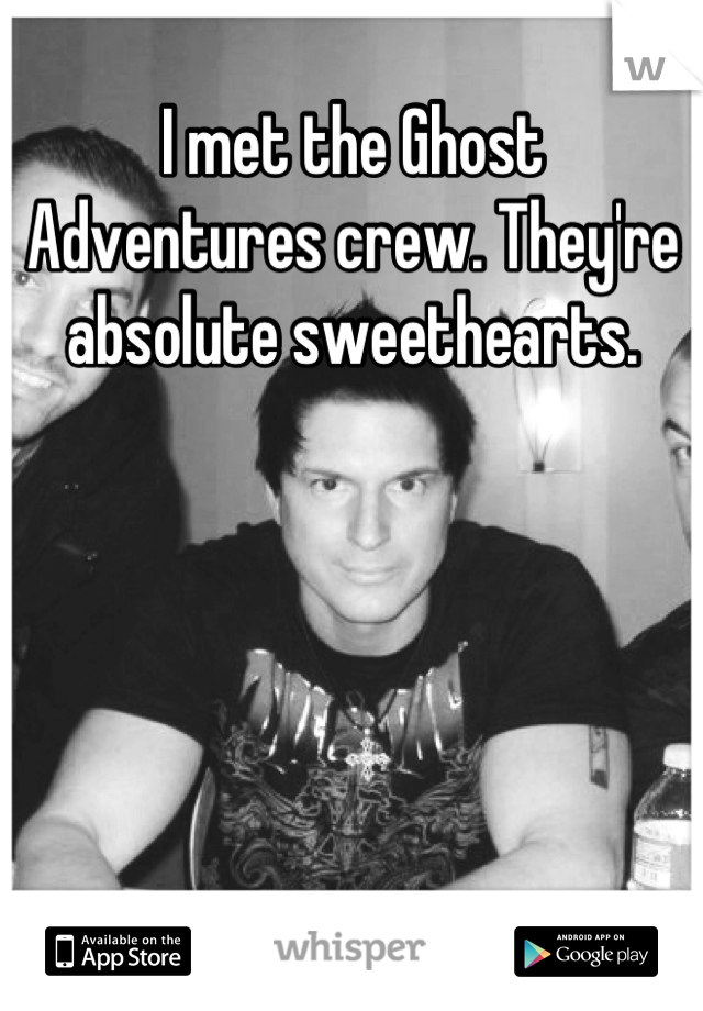 I met the Ghost Adventures crew. They're absolute sweethearts.