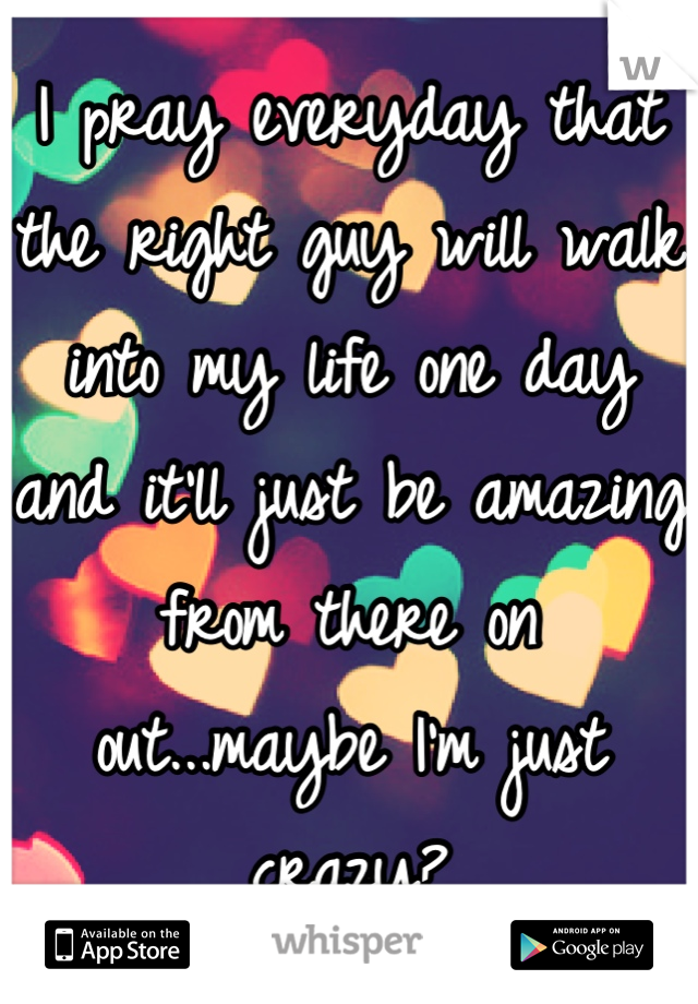 I pray everyday that the right guy will walk into my life one day and it'll just be amazing from there on out...maybe I'm just crazy?