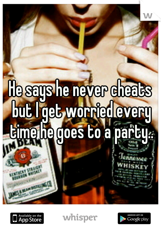 He says he never cheats but I get worried every time he goes to a party..