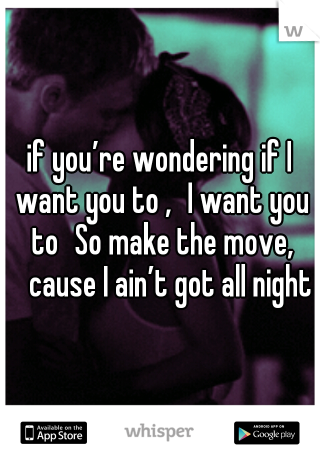 if you're wondering if I want you to , I want you to So make the move,  cause I ain't got all night