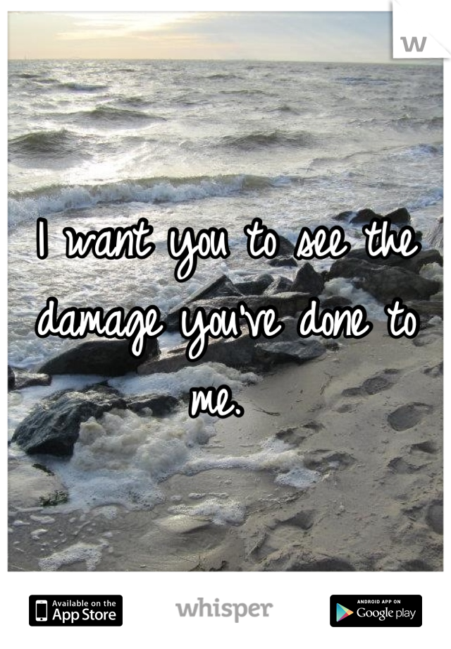 I want you to see the damage you've done to me.