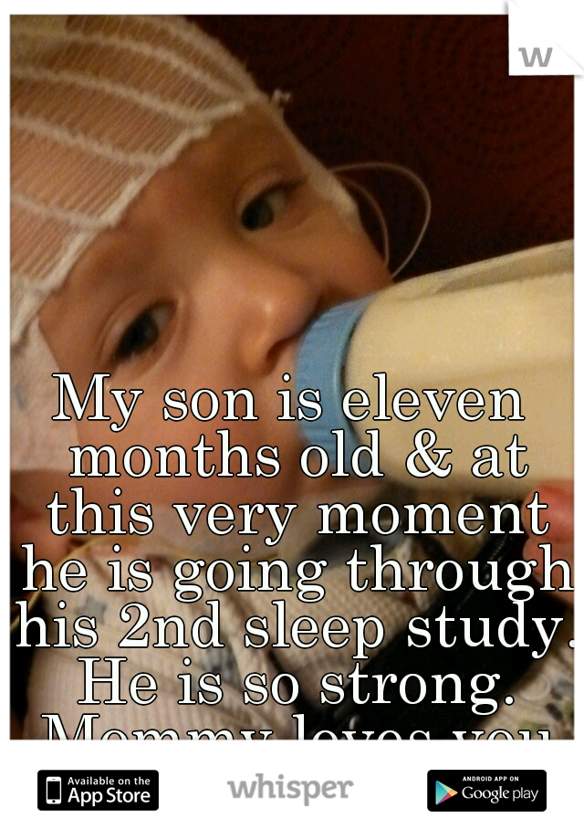 My son is eleven months old & at this very moment he is going through his 2nd sleep study. He is so strong. Mommy loves you baby boy !