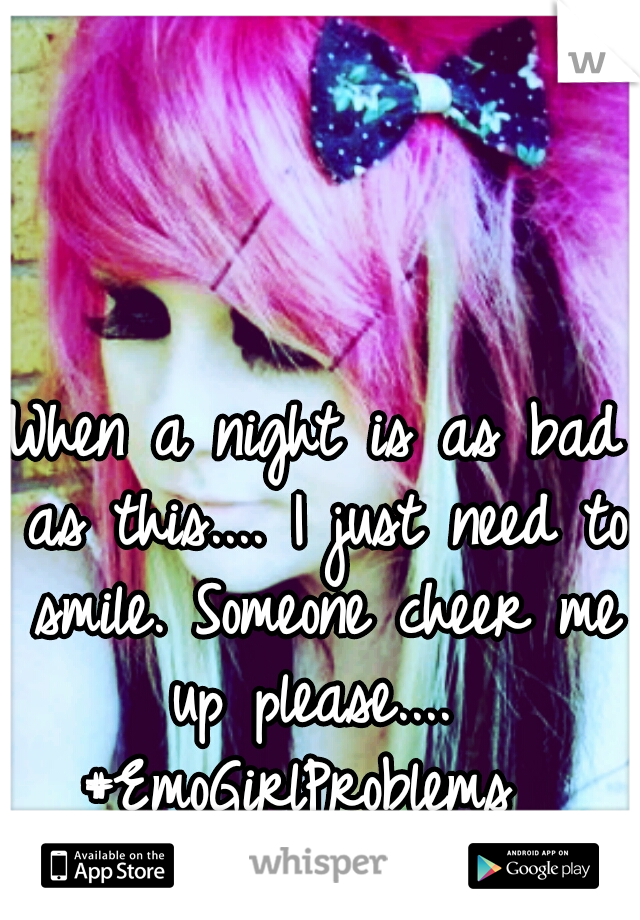 When a night is as bad as this.... I just need to smile. Someone cheer me up please....  #EmoGirlProblems   #Emo.Doll