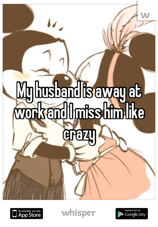My husband is away at work and I miss him like crazy