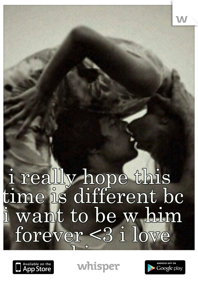 i really hope this time is different bc i want to be w him forever <3 i love him