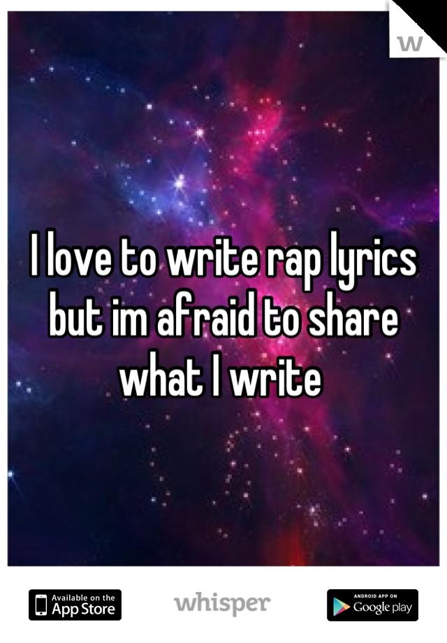 I love to write rap lyrics but im afraid to share what I write