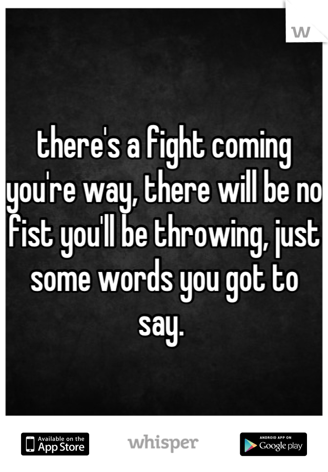 there's a fight coming you're way, there will be no fist you'll be throwing, just some words you got to say.
