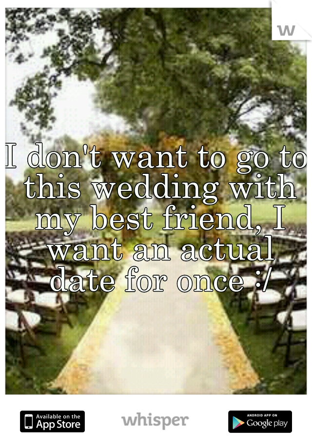 I don't want to go to this wedding with my best friend, I want an actual date for once :/