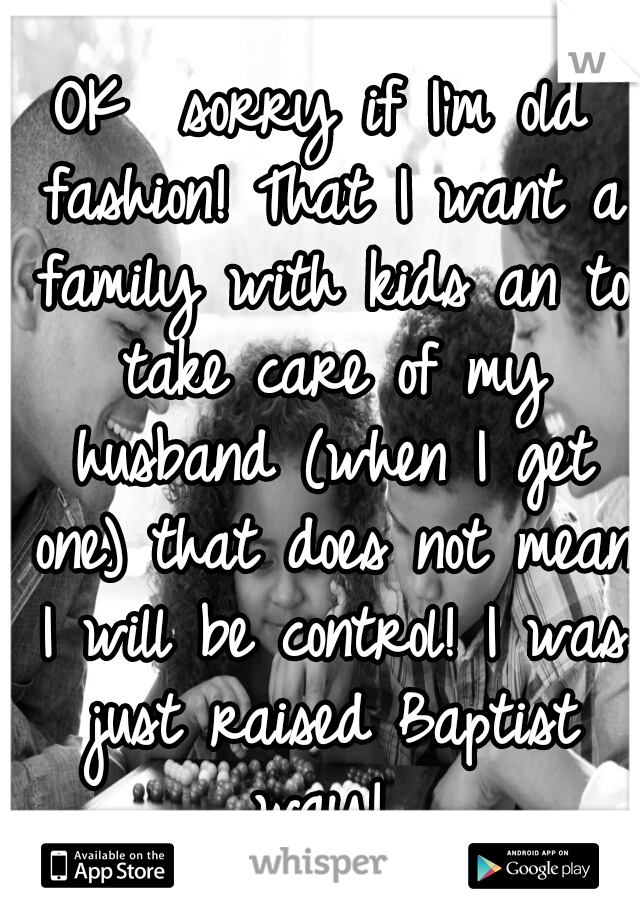 OK  sorry if I'm old fashion! That I want a family with kids an to take care of my husband (when I get one) that does not mean I will be control! I was just raised Baptist way!