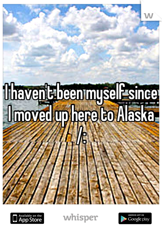 I haven't been myself since I moved up here to Alaska /: