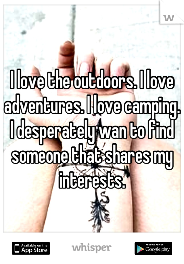 I love the outdoors. I love adventures. I love camping. I desperately wan to find someone that shares my interests.