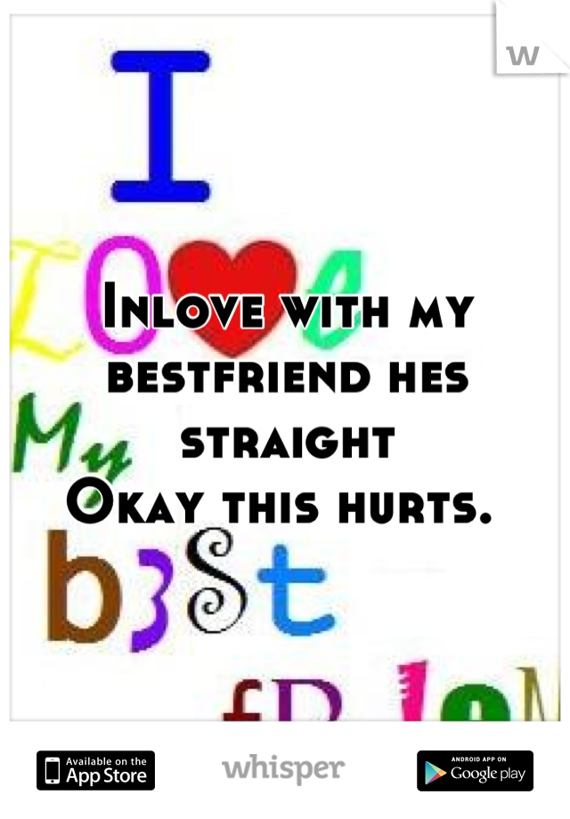 Inlove with my bestfriend hes straight Okay this hurts.