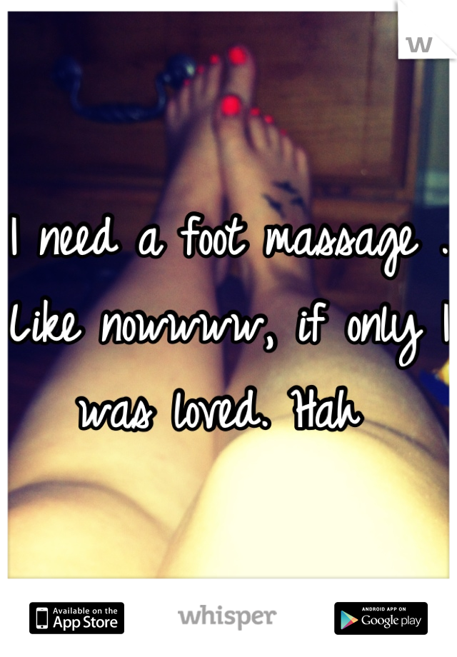 I need a foot massage . Like nowwww, if only I was loved. Hah