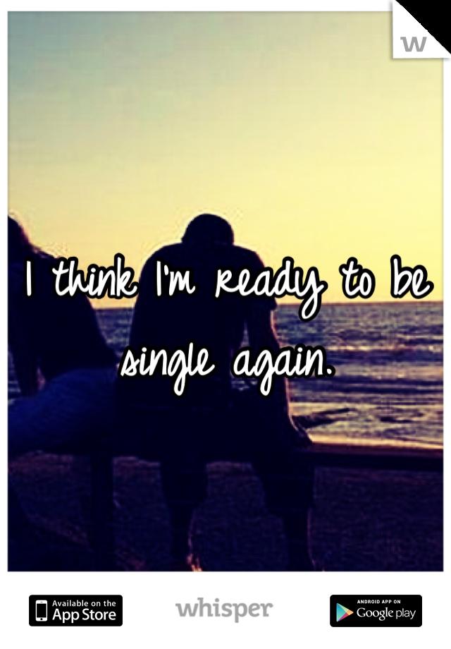I think I'm ready to be single again.