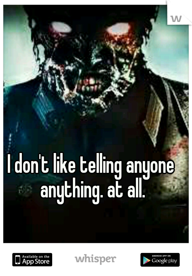 I don't like telling anyone anything. at all.
