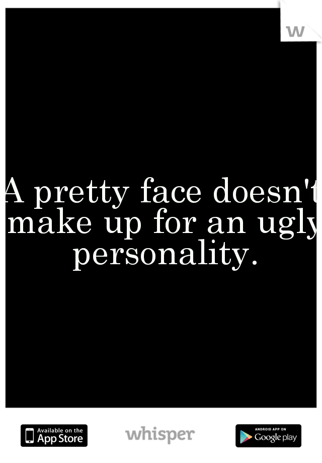 A pretty face doesn't make up for an ugly personality.