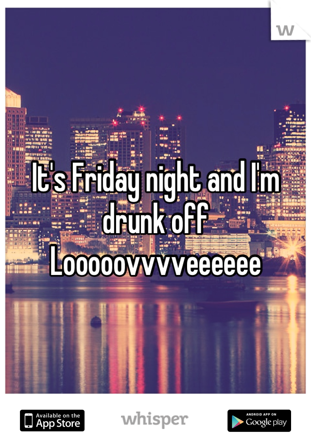 It's Friday night and I'm drunk off  Looooovvvveeeeee