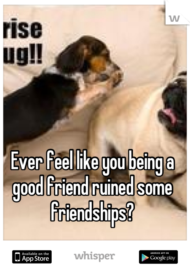 Ever feel like you being a good friend ruined some friendships?